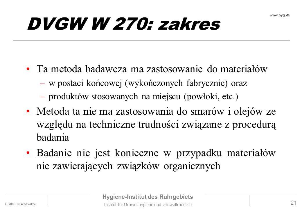 C 2009 Tuschewitzki Hygiene-Institut des Ruhrgebiets Institut für Umwelthygiene und Umweltmedizin www.hyg.de 21 DVGW W 270: zakres Ta metoda badawcza ma zastosowanie do materiałów –w postaci końcowej (wykończonych fabrycznie) oraz –produktów stosowanych na miejscu (powłoki, etc.) Metoda ta nie ma zastosowania do smarów i olejów ze względu na techniczne trudności związane z procedurą badania Badanie nie jest konieczne w przypadku materiałów nie zawierających związków organicznych