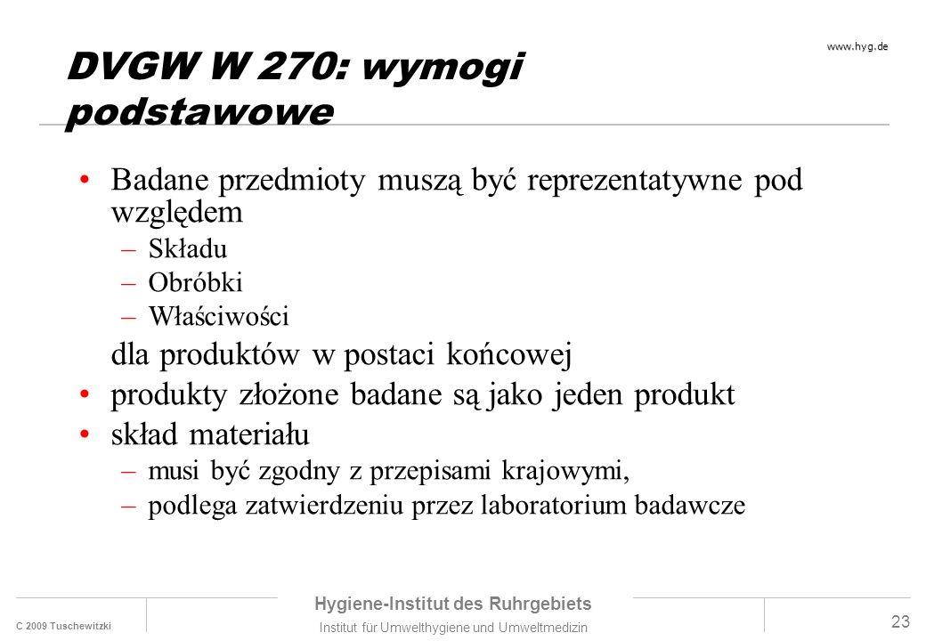 C 2009 Tuschewitzki Hygiene-Institut des Ruhrgebiets Institut für Umwelthygiene und Umweltmedizin www.hyg.de 23 DVGW W 270: wymogi podstawowe Badane przedmioty muszą być reprezentatywne pod względem –Składu –Obróbki –Właściwości dla produktów w postaci końcowej produkty złożone badane są jako jeden produkt skład materiału –musi być zgodny z przepisami krajowymi, –podlega zatwierdzeniu przez laboratorium badawcze