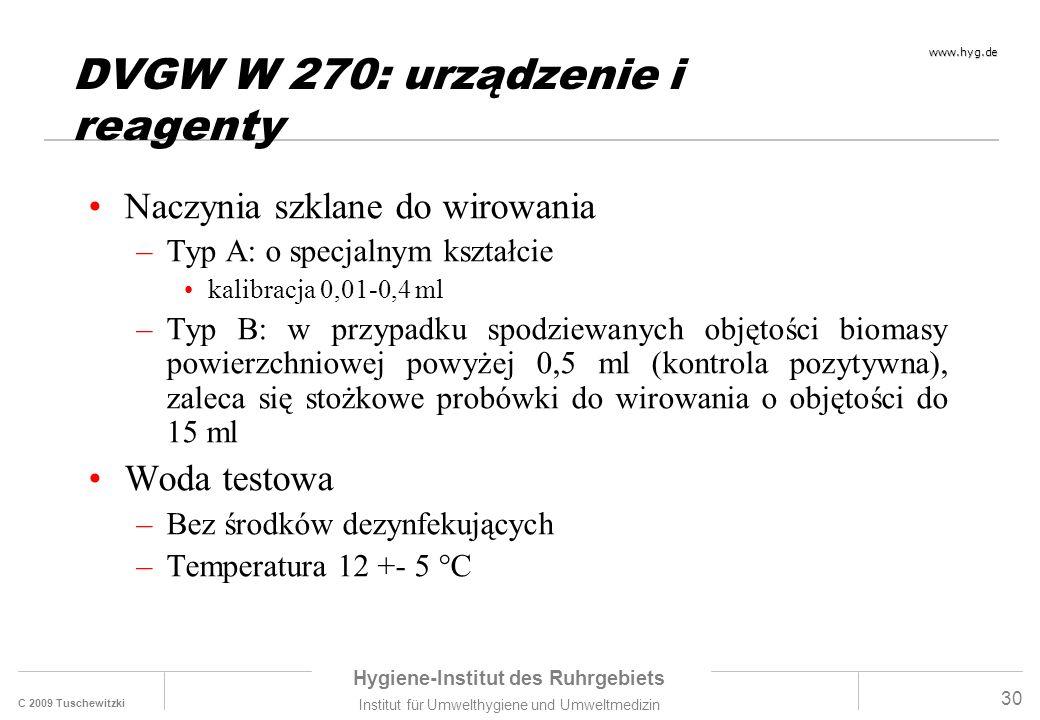 C 2009 Tuschewitzki Hygiene-Institut des Ruhrgebiets Institut für Umwelthygiene und Umweltmedizin www.hyg.de 30 DVGW W 270: urządzenie i reagenty Naczynia szklane do wirowania –Typ A: o specjalnym kształcie kalibracja 0,01-0,4 ml –Typ B: w przypadku spodziewanych objętości biomasy powierzchniowej powyżej 0,5 ml (kontrola pozytywna), zaleca się stożkowe probówki do wirowania o objętości do 15 ml Woda testowa –Bez środków dezynfekujących –Temperatura 12 +- 5 °C