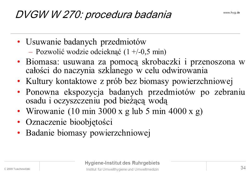 C 2009 Tuschewitzki Hygiene-Institut des Ruhrgebiets Institut für Umwelthygiene und Umweltmedizin www.hyg.de 34 Usuwanie badanych przedmiotów –Pozwolić wodzie odcieknąć (1 +/-0,5 min) Biomasa: usuwana za pomocą skrobaczki i przenoszona w całości do naczynia szklanego w celu odwirowania Kultury kontaktowe z prób bez biomasy powierzchniowej Ponowna ekspozycja badanych przedmiotów po zebraniu osadu i oczyszczeniu pod bieżącą wodą Wirowanie (10 min 3000 x g lub 5 min 4000 x g) Oznaczenie bioobjętości Badanie biomasy powierzchniowej DVGW W 270: procedura badania