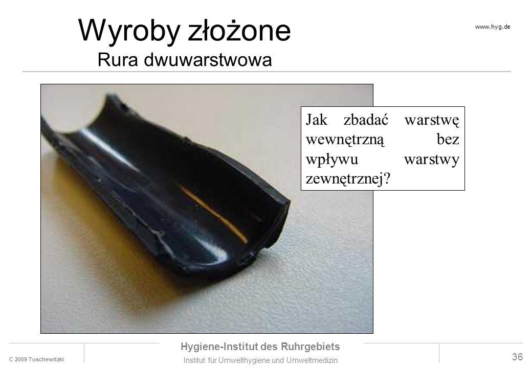 C 2009 Tuschewitzki Hygiene-Institut des Ruhrgebiets Institut für Umwelthygiene und Umweltmedizin www.hyg.de 36 Wyroby złożone Rura dwuwarstwowa Jak zbadać warstwę wewnętrzną bez wpływu warstwy zewnętrznej