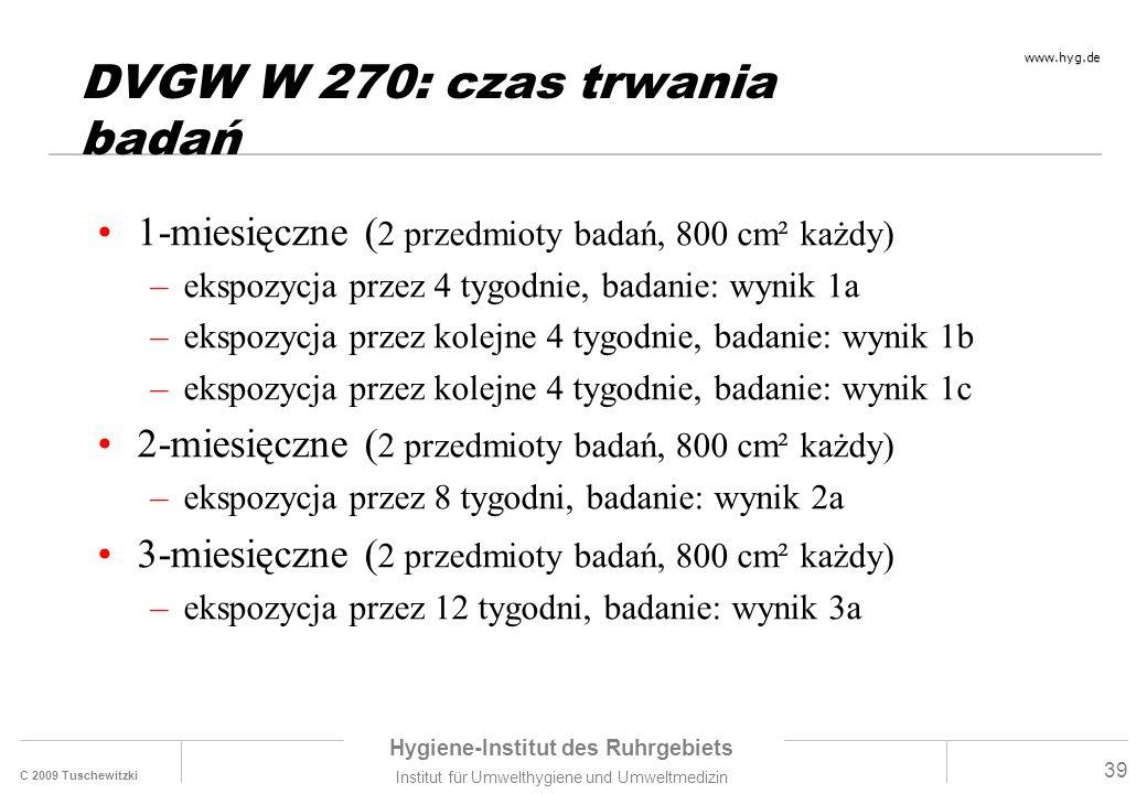 C 2009 Tuschewitzki Hygiene-Institut des Ruhrgebiets Institut für Umwelthygiene und Umweltmedizin www.hyg.de 39 DVGW W 270: czas trwania badań 1-miesięczne ( 2 przedmioty badań, 800 cm² każdy) –ekspozycja przez 4 tygodnie, badanie: wynik 1a –ekspozycja przez kolejne 4 tygodnie, badanie: wynik 1b –ekspozycja przez kolejne 4 tygodnie, badanie: wynik 1c 2-miesięczne ( 2 przedmioty badań, 800 cm² każdy) –ekspozycja przez 8 tygodni, badanie: wynik 2a 3-miesięczne ( 2 przedmioty badań, 800 cm² każdy) –ekspozycja przez 12 tygodni, badanie: wynik 3a