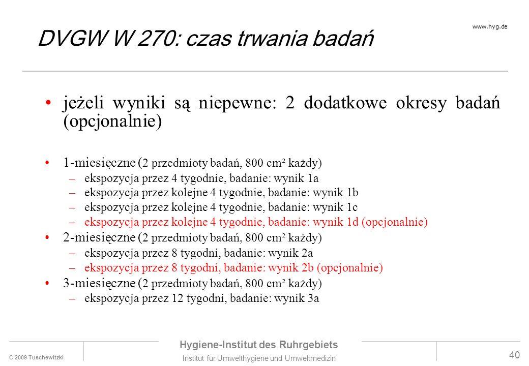 C 2009 Tuschewitzki Hygiene-Institut des Ruhrgebiets Institut für Umwelthygiene und Umweltmedizin www.hyg.de 40 jeżeli wyniki są niepewne: 2 dodatkowe okresy badań (opcjonalnie) 1-miesięczne ( 2 przedmioty badań, 800 cm² każdy) –ekspozycja przez 4 tygodnie, badanie: wynik 1a –ekspozycja przez kolejne 4 tygodnie, badanie: wynik 1b –ekspozycja przez kolejne 4 tygodnie, badanie: wynik 1c –ekspozycja przez kolejne 4 tygodnie, badanie: wynik 1d (opcjonalnie) 2-miesięczne ( 2 przedmioty badań, 800 cm² każdy) –ekspozycja przez 8 tygodni, badanie: wynik 2a –ekspozycja przez 8 tygodni, badanie: wynik 2b (opcjonalnie) 3-miesięczne ( 2 przedmioty badań, 800 cm² każdy) –ekspozycja przez 12 tygodni, badanie: wynik 3a DVGW W 270: czas trwania badań