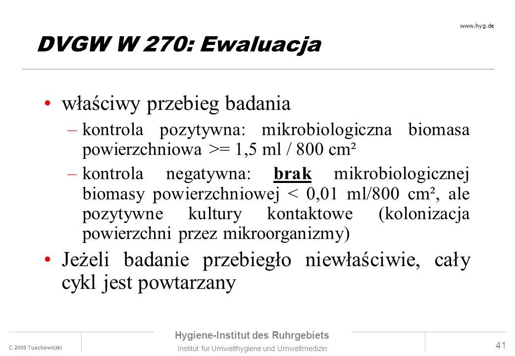 C 2009 Tuschewitzki Hygiene-Institut des Ruhrgebiets Institut für Umwelthygiene und Umweltmedizin www.hyg.de 41 DVGW W 270: Ewaluacja właściwy przebieg badania –kontrola pozytywna: mikrobiologiczna biomasa powierzchniowa >= 1,5 ml / 800 cm² –kontrola negatywna: brak mikrobiologicznej biomasy powierzchniowej < 0,01 ml/800 cm², ale pozytywne kultury kontaktowe (kolonizacja powierzchni przez mikroorganizmy) Jeżeli badanie przebiegło niewłaściwie, cały cykl jest powtarzany