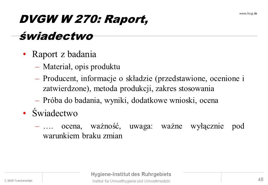 C 2009 Tuschewitzki Hygiene-Institut des Ruhrgebiets Institut für Umwelthygiene und Umweltmedizin www.hyg.de 46 DVGW W 270: Raport, świadectwo Raport z badania –Materiał, opis produktu –Producent, informacje o składzie (przedstawione, ocenione i zatwierdzone), metoda produkcji, zakres stosowania –Próba do badania, wyniki, dodatkowe wnioski, ocena Świadectwo –….