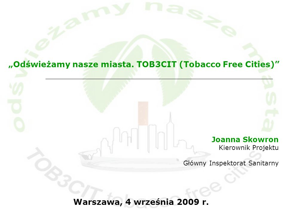 Joanna Skowron Kierownik Projektu Główny Inspektorat Sanitarny Warszawa, 4 września 2009 r. Odświeżamy nasze miasta. TOB3CIT (Tobacco Free Cities)