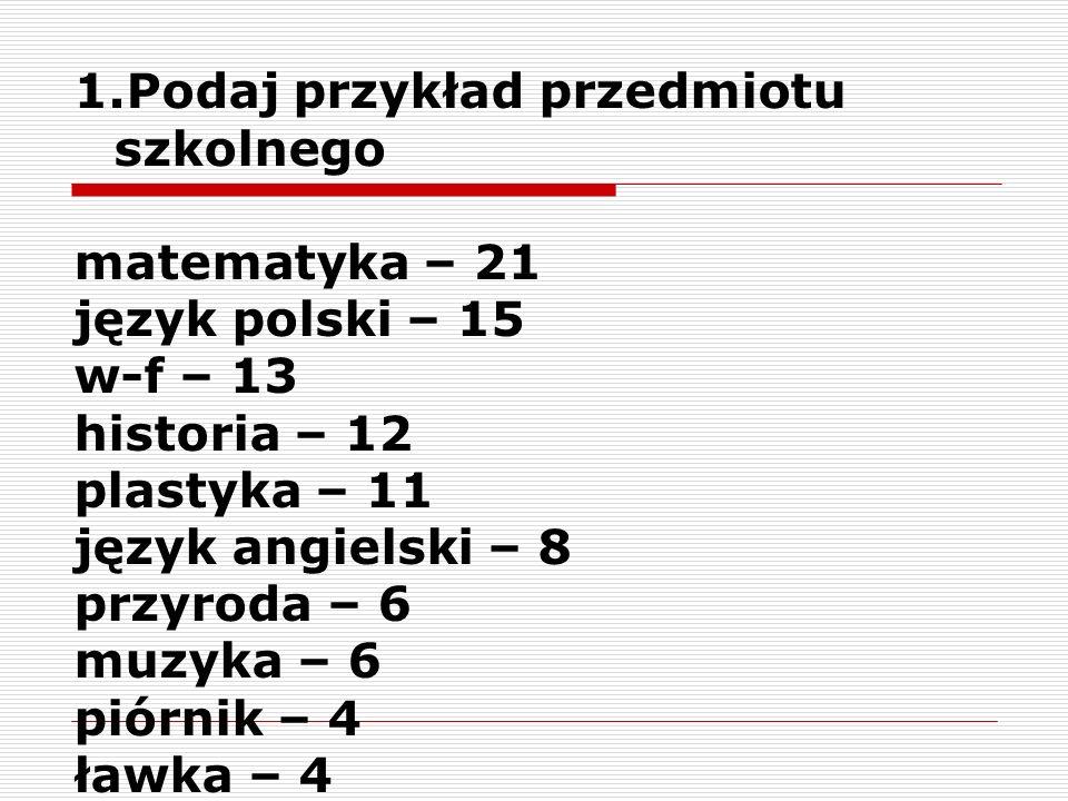 1.Podaj przykład przedmiotu szkolnego matematyka – 21 język polski – 15 w-f – 13 historia – 12 plastyka – 11 język angielski – 8 przyroda – 6 muzyka –