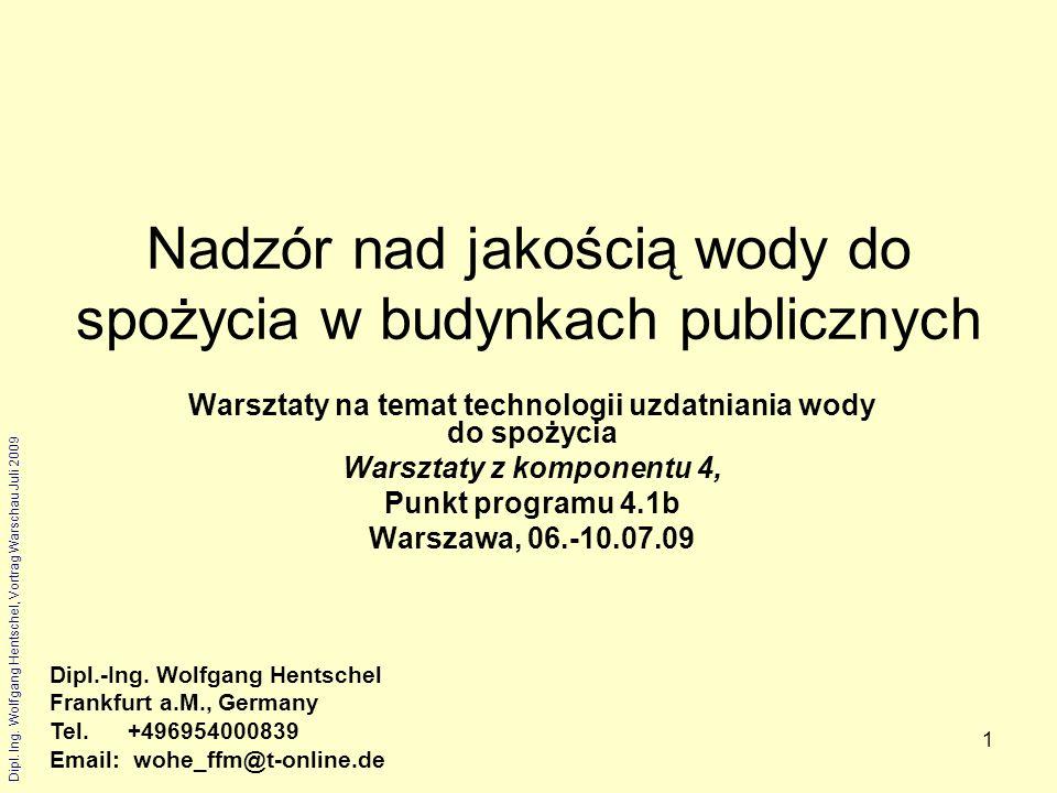 Dipl. Ing. Wolfgang Hentschel, Vortrag Warschau Juli 2009 1 Nadzór nad jakością wody do spożycia w budynkach publicznych Warsztaty na temat technologi