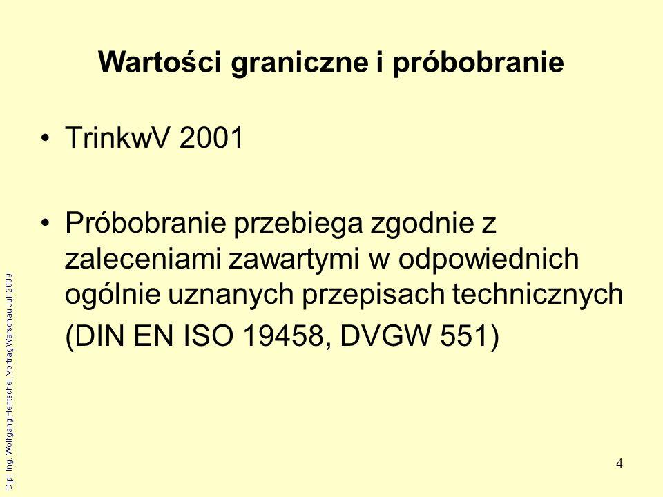 Dipl. Ing. Wolfgang Hentschel, Vortrag Warschau Juli 2009 4 Wartości graniczne i próbobranie TrinkwV 2001 Próbobranie przebiega zgodnie z zaleceniami