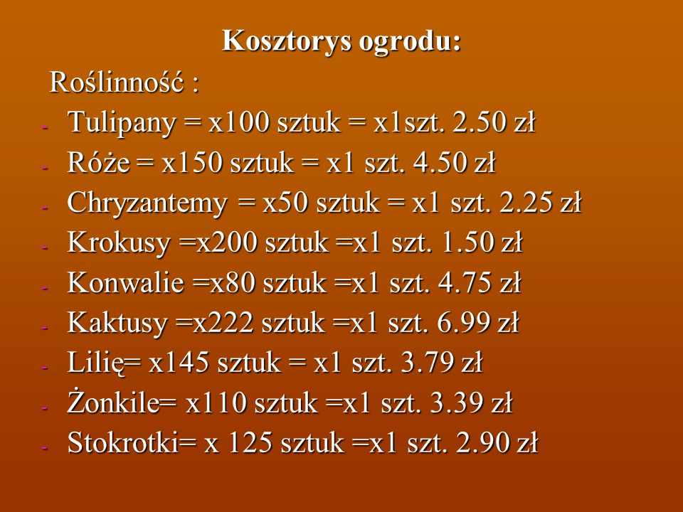 Kosztorys ogrodu: Roślinność : Roślinność : - Tulipany = x100 sztuk = x1szt. 2.50 zł - Róże = x150 sztuk = x1 szt. 4.50 zł - Chryzantemy = x50 sztuk =