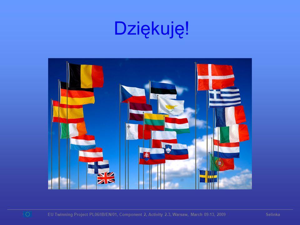 Dziękuję! EU Twinning Project PL06/IB/EN/01, Component 2, Activity 2.3, Warsaw, March 09-13, 2009 Selinka