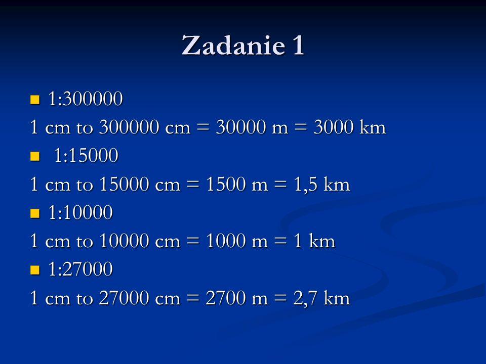 Zadanie 1 1:300000 1:300000 1 cm to 300000 cm = 30000 m = 3000 km 1:15000 1:15000 1 cm to 15000 cm = 1500 m = 1,5 km 1:10000 1:10000 1 cm to 10000 cm