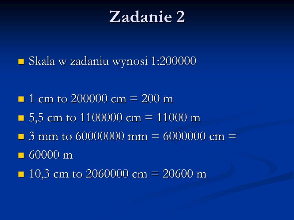 Zadanie 2 Skala w zadaniu wynosi 1:200000 Skala w zadaniu wynosi 1:200000 1 cm to 200000 cm = 200 m 1 cm to 200000 cm = 200 m 5,5 cm to 1100000 cm = 1