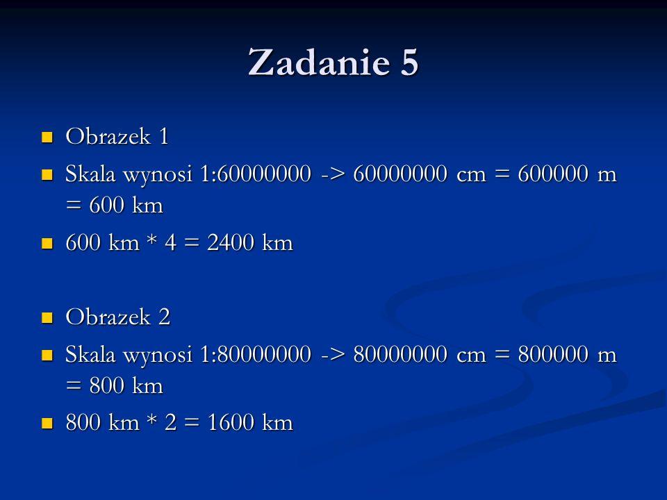 Zadanie 5 Obrazek 3 Obrazek 3 Skala wynosi 1:30000000 -> 30000000 cm = 300000 m = 300 km Skala wynosi 1:30000000 -> 30000000 cm = 300000 m = 300 km 300 km * 4 = 1200 km 300 km * 4 = 1200 km