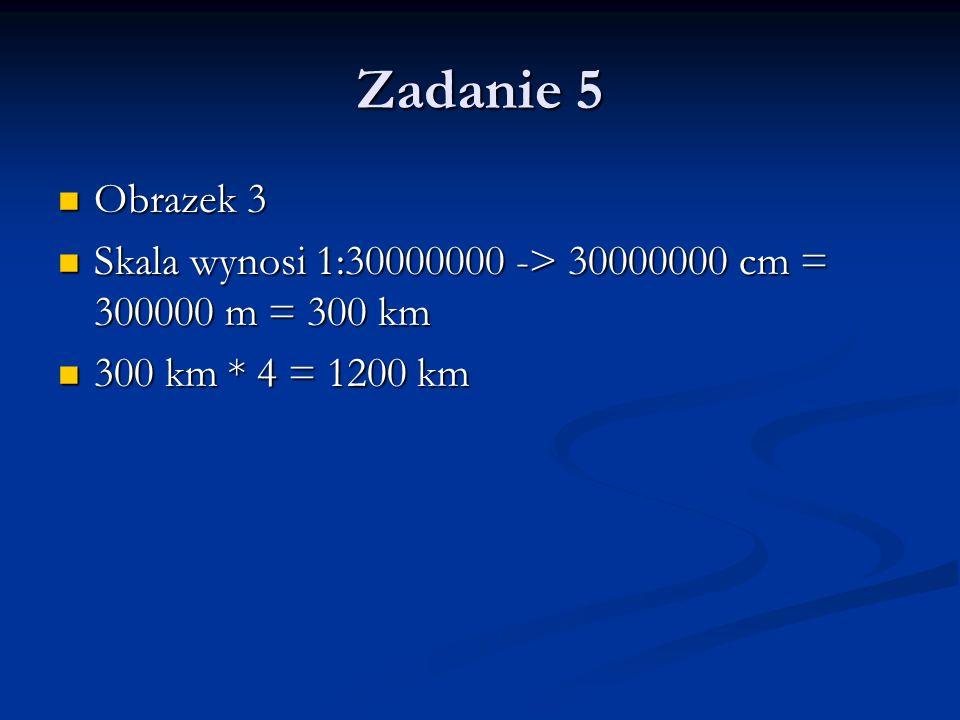Zadanie 5 Obrazek 3 Obrazek 3 Skala wynosi 1:30000000 -> 30000000 cm = 300000 m = 300 km Skala wynosi 1:30000000 -> 30000000 cm = 300000 m = 300 km 30