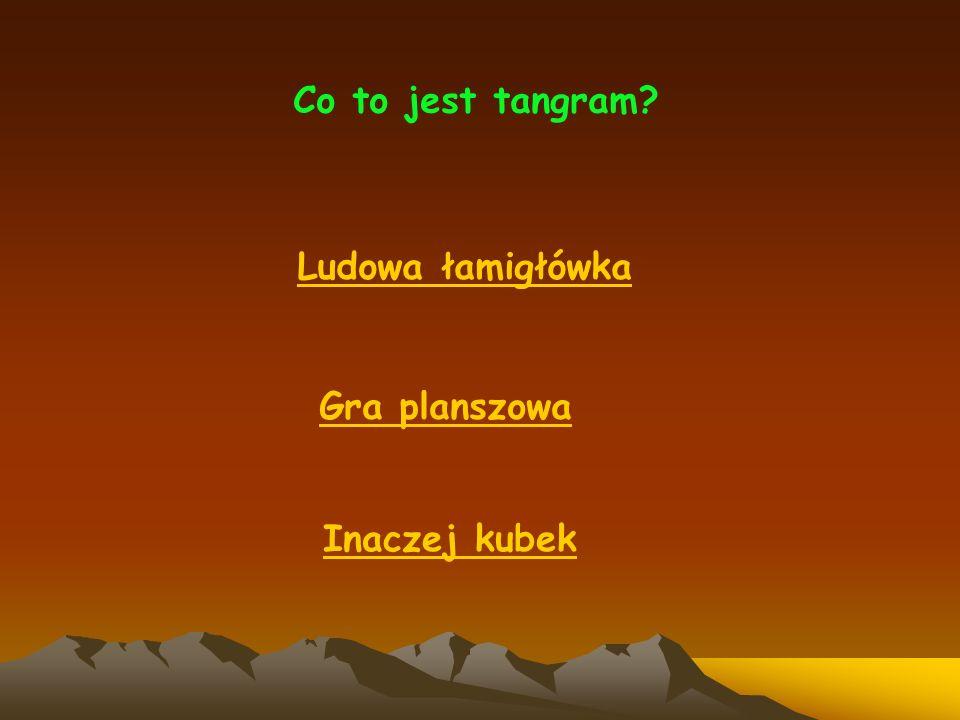 Gdzie wymyślono tangramy? W Polsce W Chinach W Hiszpanii