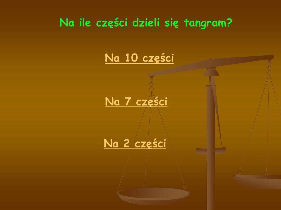 Na ile części dzieli się tangram? Na 10 części Na 2 części Na 7 części
