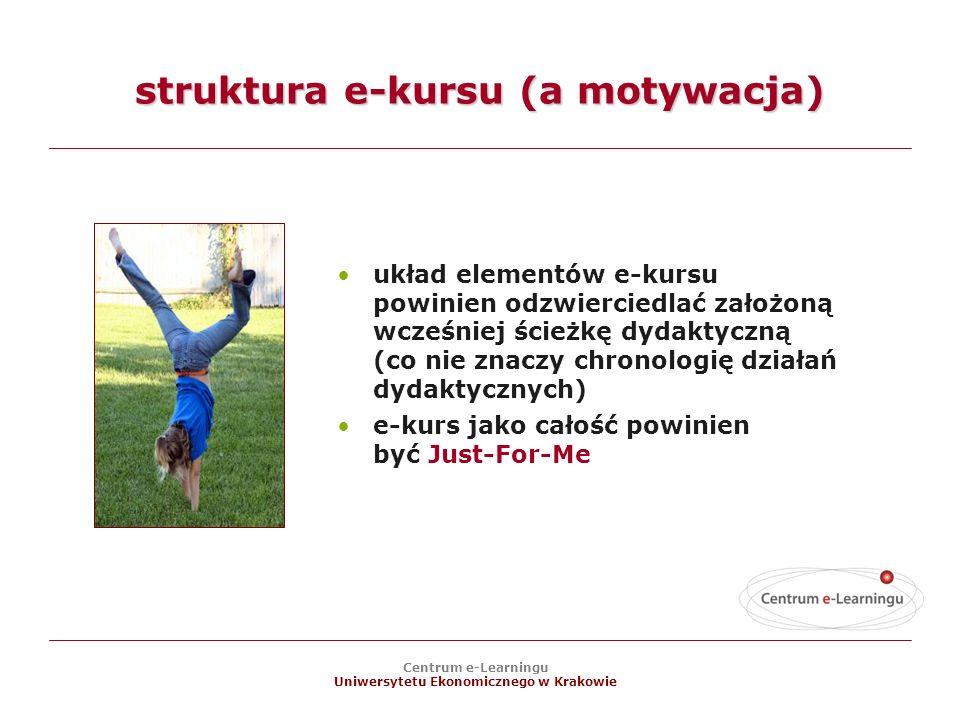 Centrum e-Learningu Uniwersytetu Ekonomicznego w Krakowie struktura e-kursu (a motywacja) układ elementów e-kursu powinien odzwierciedlać założoną wcześniej ścieżkę dydaktyczną (co nie znaczy chronologię działań dydaktycznych) e-kurs jako całość powinien być Just-For-Me