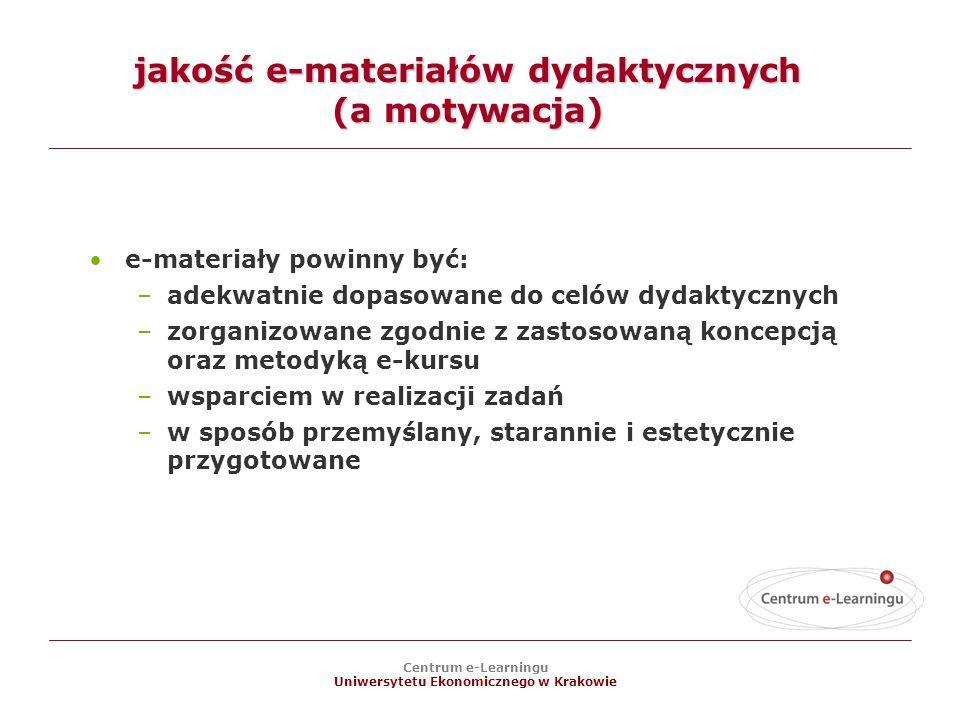 Centrum e-Learningu Uniwersytetu Ekonomicznego w Krakowie jakość e-materiałów dydaktycznych (a motywacja) e-materiały powinny być: –adekwatnie dopasowane do celów dydaktycznych –zorganizowane zgodnie z zastosowaną koncepcją oraz metodyką e-kursu –wsparciem w realizacji zadań –w sposób przemyślany, starannie i estetycznie przygotowane
