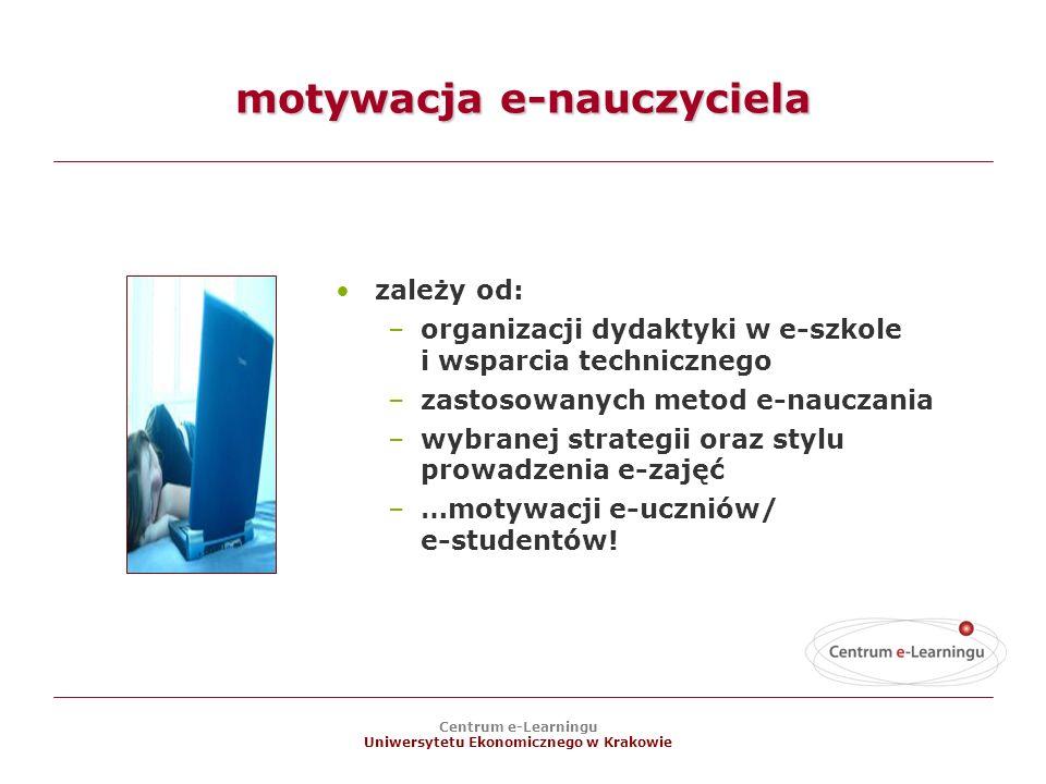 Centrum e-Learningu Uniwersytetu Ekonomicznego w Krakowie motywacja e-nauczyciela zależy od: –organizacji dydaktyki w e-szkole i wsparcia technicznego –zastosowanych metod e-nauczania –wybranej strategii oraz stylu prowadzenia e-zajęć –…motywacji e-uczniów/ e-studentów!