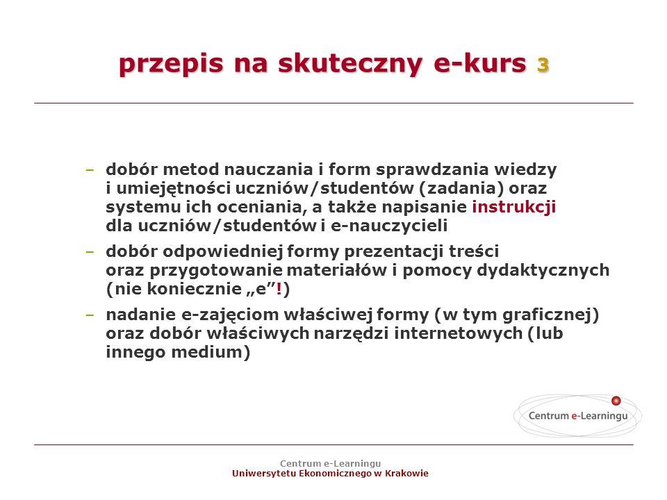 Centrum e-Learningu Uniwersytetu Ekonomicznego w Krakowie –dobór metod nauczania i form sprawdzania wiedzy i umiejętności uczniów/studentów (zadania) oraz systemu ich oceniania, a także napisanie instrukcji dla uczniów/studentów i e-nauczycieli –dobór odpowiedniej formy prezentacji treści oraz przygotowanie materiałów i pomocy dydaktycznych (nie koniecznie e!) –nadanie e-zajęciom właściwej formy (w tym graficznej) oraz dobór właściwych narzędzi internetowych (lub innego medium) przepis na skuteczny e-kurs 3