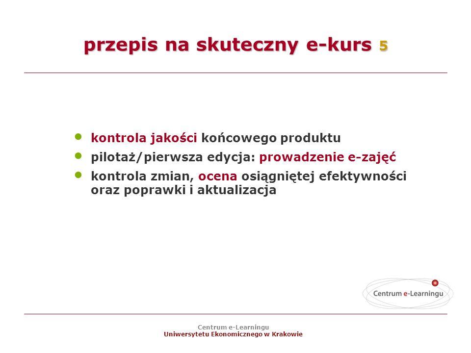 Centrum e-Learningu Uniwersytetu Ekonomicznego w Krakowie kontrola jakości końcowego produktu pilotaż/pierwsza edycja: prowadzenie e-zajęć kontrola zmian, ocena osiągniętej efektywności oraz poprawki i aktualizacja przepis na skuteczny e-kurs 5