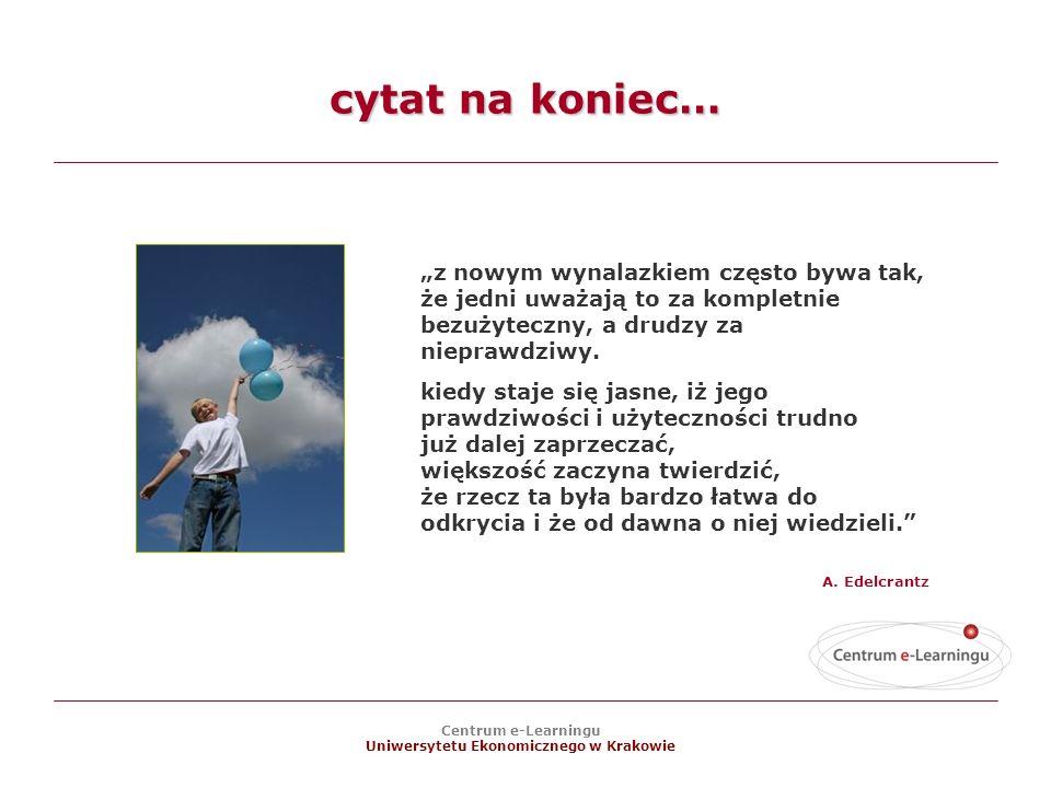 Centrum e-Learningu Uniwersytetu Ekonomicznego w Krakowie cytat na koniec… z nowym wynalazkiem często bywa tak, że jedni uważają to za kompletnie bezużyteczny, a drudzy za nieprawdziwy.