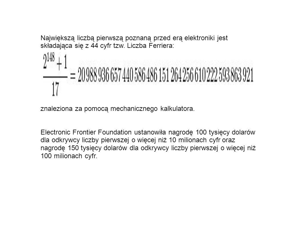 Największą liczbą pierwszą poznaną przed erą elektroniki jest składająca się z 44 cyfr tzw. Liczba Ferriera: znaleziona za pomocą mechanicznego kalkul