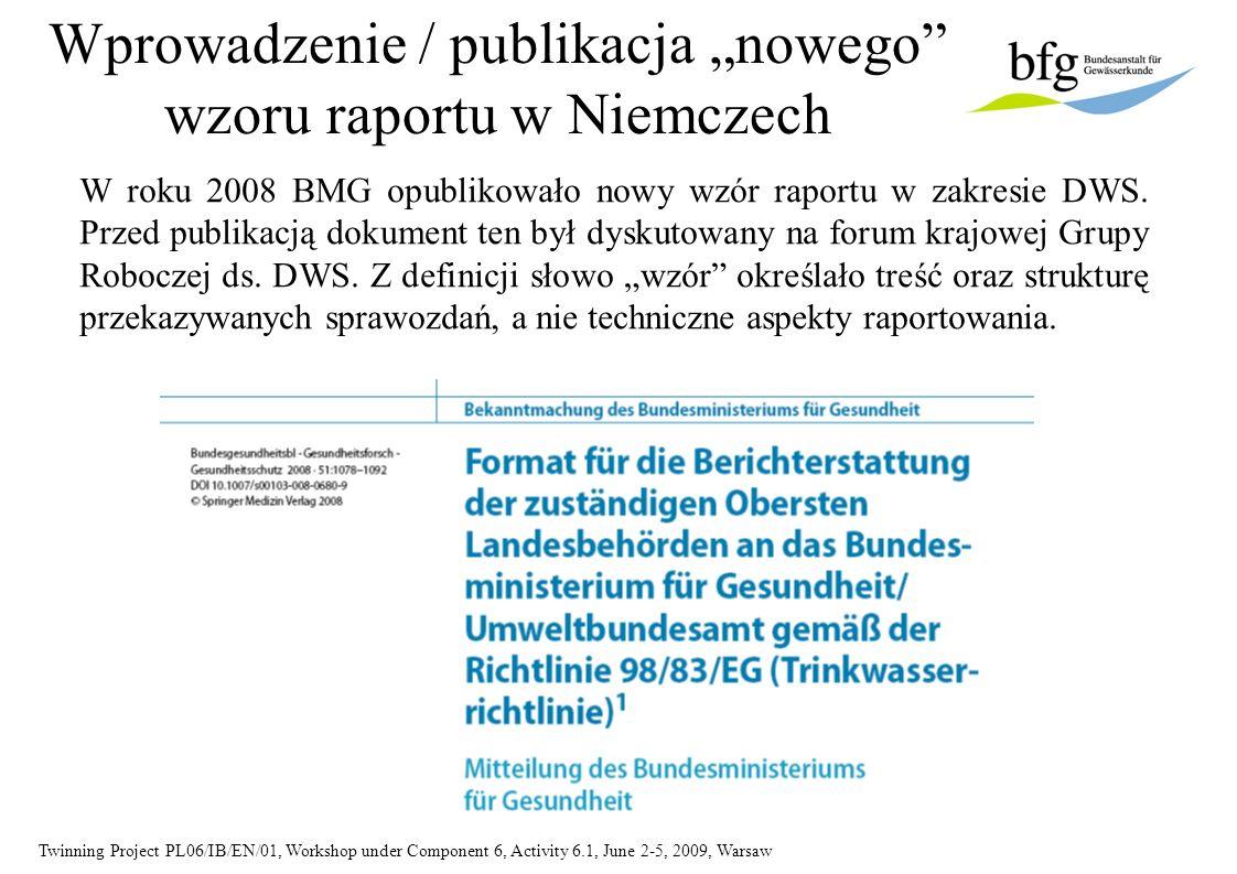 Twinning Project PL06/IB/EN/01, Workshop under Component 6, Activity 6.1, June 2-5, 2009, Warsaw Podstawowe dokumenty określające treść wzoru raportu Na poziomie UE Wytyczne w sprawie sprawozdawczości 2007.pdf Słownik danych w Reportnet WISE_DWD v017_Oct2008.pdf DWD_WISE.xsd Na poziomie krajowym Berichtsformat_Bundesgesundheitsbl2008_51_1078-1092.pdf