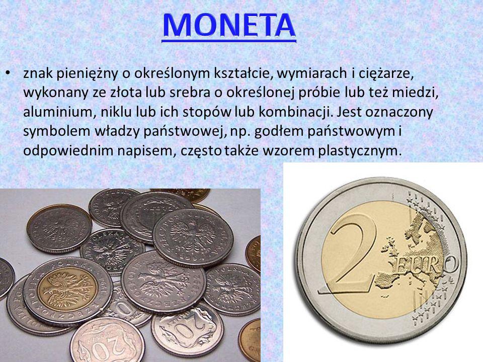 znak pieniężny o określonym kształcie, wymiarach i ciężarze, wykonany ze złota lub srebra o określonej próbie lub też miedzi, aluminium, niklu lub ich stopów lub kombinacji.