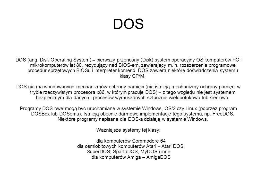 DOS DOS (ang. Disk Operating System) – pierwszy przenośny (Disk) system operacyjny OS komputerów PC i mikrokomputerów lat 80. rezydujący nad BIOS-em,