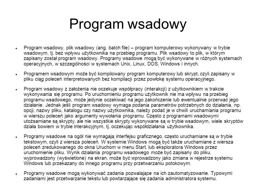 Program wsadowy Program wsadowy, plik wsadowy (ang. batch file) – program komputerowy wykonywany w trybie wsadowym, tj. bez wpływu użytkownika na prze