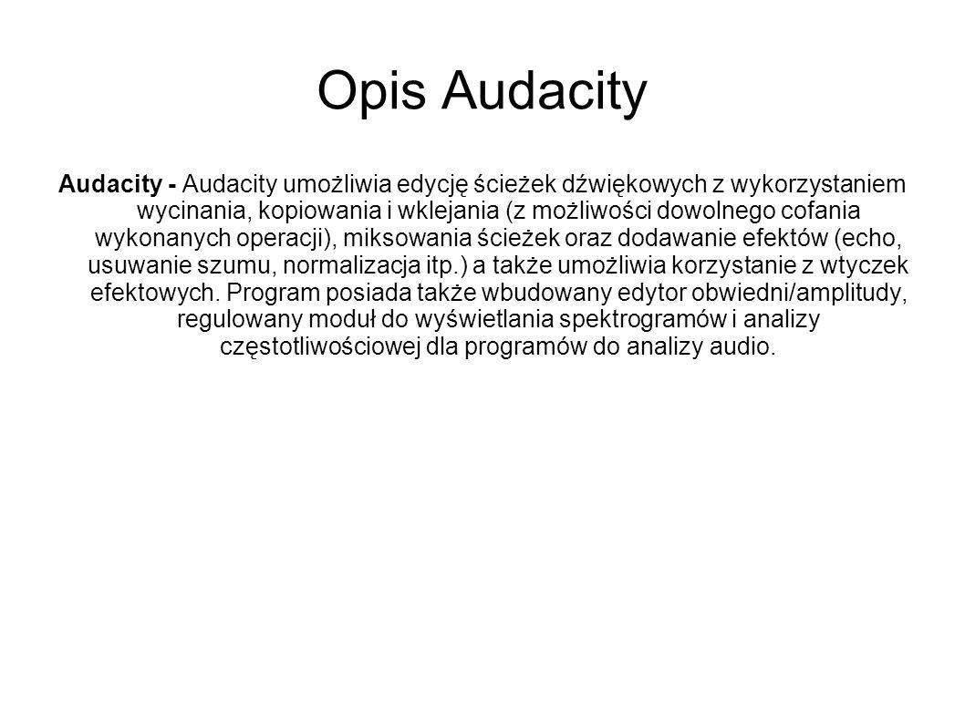 Opis Audacity Audacity - Audacity umożliwia edycję ścieżek dźwiękowych z wykorzystaniem wycinania, kopiowania i wklejania (z możliwości dowolnego cofa