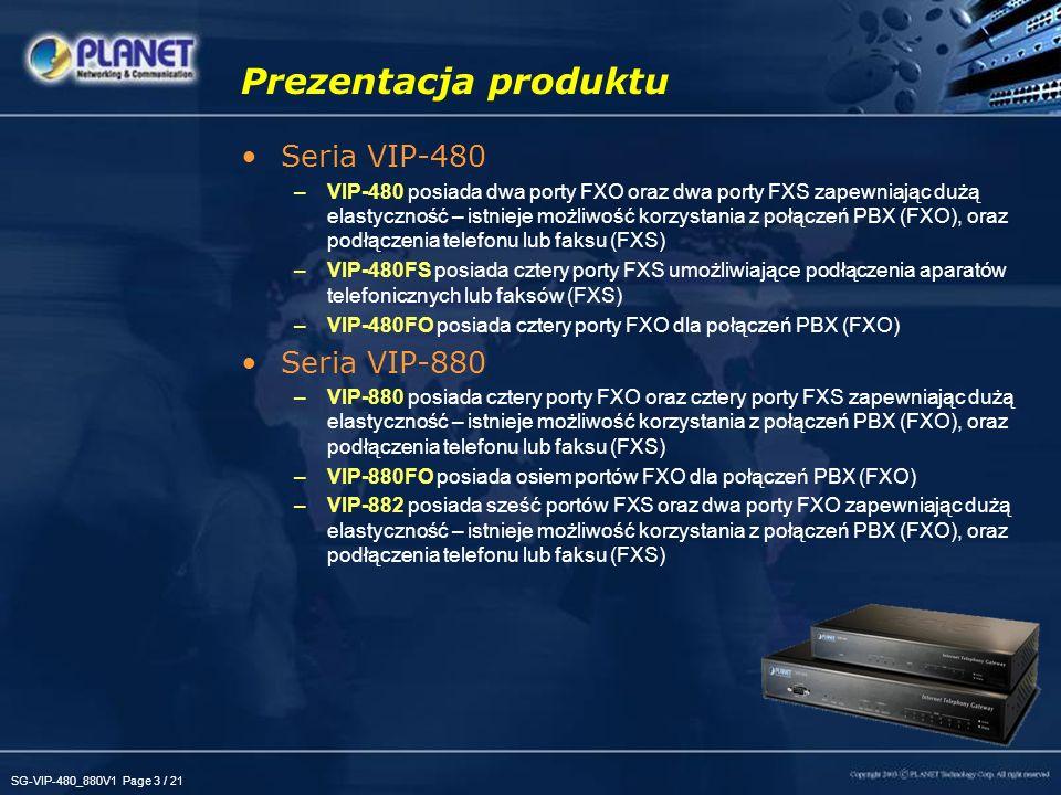 SG-VIP-480_880V1 Page 3 / 21 Prezentacja produktu Seria VIP-480 –VIP-480 posiada dwa porty FXO oraz dwa porty FXS zapewniając dużą elastyczność – istnieje możliwość korzystania z połączeń PBX (FXO), oraz podłączenia telefonu lub faksu (FXS) –VIP-480FS posiada cztery porty FXS umożliwiające podłączenia aparatów telefonicznych lub faksów (FXS) –VIP-480FO posiada cztery porty FXO dla połączeń PBX (FXO) Seria VIP-880 –VIP-880 posiada cztery porty FXO oraz cztery porty FXS zapewniając dużą elastyczność – istnieje możliwość korzystania z połączeń PBX (FXO), oraz podłączenia telefonu lub faksu (FXS) –VIP-880FO posiada osiem portów FXO dla połączeń PBX (FXO) –VIP-882 posiada sześć portów FXS oraz dwa porty FXO zapewniając dużą elastyczność – istnieje możliwość korzystania z połączeń PBX (FXO), oraz podłączenia telefonu lub faksu (FXS)