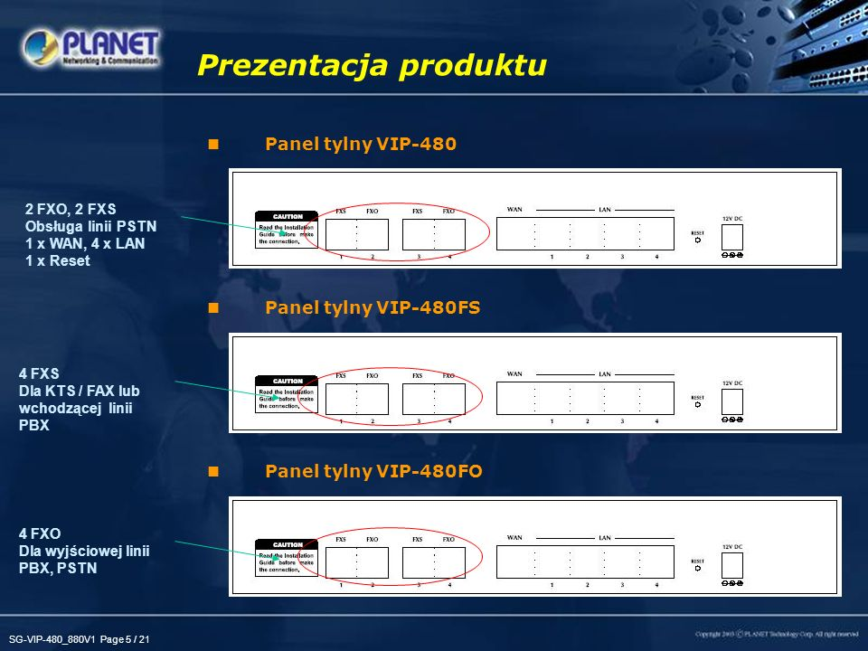 SG-VIP-480_880V1 Page 6 / 21 Panel czołowy VIP-880 Panel czołowy VIP-882 Panel czołowy VIP-880FO Prezentacja produktu Port konsoli RS- 232 łączący z terminalem umożliwiając konfigurację Diody LED: System: 2, PWR/CPU WAN: 1, LNK/ACT LAN: 1, LNK/ACT Głos: 8, W użyciu / Dzwoni oraz przycisk Reset
