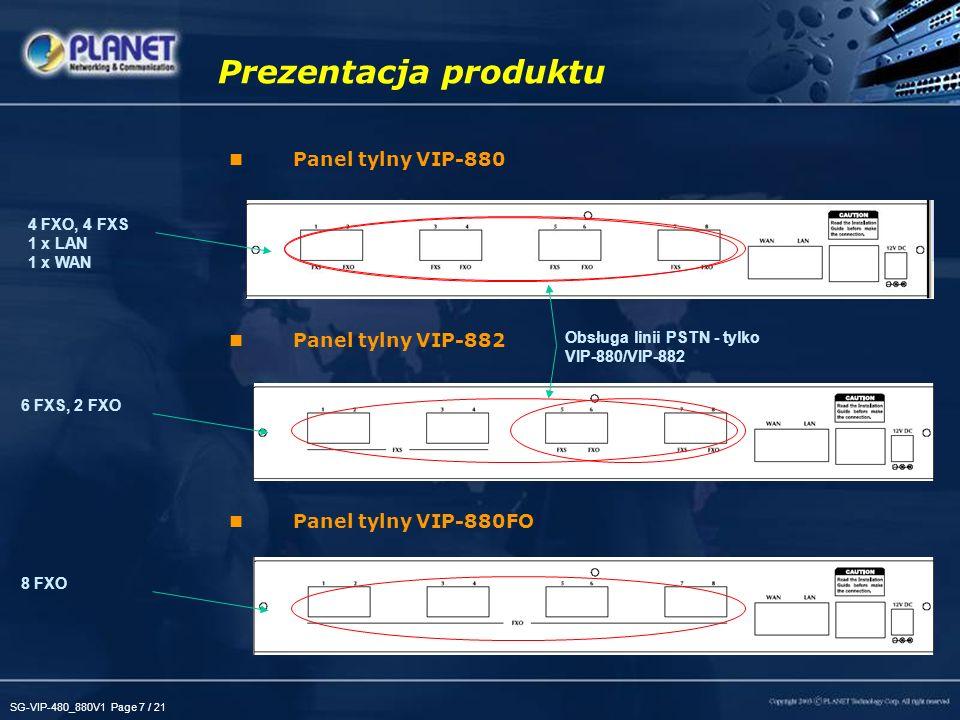 SG-VIP-480_880V1 Page 8 / 21 Zalety Elastyczność –Obsługa dwóch protokołów (H.323/SIP) –Zgodność z SIP 2.0 (RFC3261), H.323v2v3v4 –Obsługa połączeń Peer-to-Peer / H.323 GK / SIP proxy –Wyświetlanie statusu kanałów głosowych w czasie rzeczywistym –Obsługa linii PSTN przez VIP-480/VIP-880/VIP-882 Kompletne rozwiązanie VoIP / Internet –Dostęp do Internetu - współdzielenie IP / NAT –Do 4/8 jednoczesnych połączeń VoIP –Obsługa dynamicznego DNS –Tryb FoIP (T.38 / T.30) FAX Świetna jakość połączeń głosowych –Sprzętowa obróbka dźwięku DSP –Priorytet dla połączeń VoIP –Funkcje Smart QoS –Detekcja dźwięku, detekcja sygnałów DTMF, eliminacja echa G.165/G.168, wykrywanie ciszy