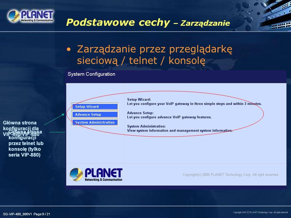 SG-VIP-480_880V1 Page 10 / 21 Podstawowe cechy - Sprzęt WAN –Bramki serii VIP-480/VIP-880 mogą pełnić rolę routera łączącego z Internetem korzystając z pojedynczego adresu IP LAN –4 porty 10/100Base-TX umożliwiają łatwe połączenia zarówno z komputerem PC jak i przełącznikiem sieciowym (VIP-480/VIP- 480FS/VIP-480FO) –Port 10/100Base-TX umożliwia łatwe połączenia zarówno z komputerem PC jak i przełącznikiem sieciowym (VIP-880/VIP- 882/VIP-880FO) VoIP –4 / 8-kanałowy wielofunkcyjny sprzętowy procesor DSP –H.323 v2/v3/v4, SIP 2.0 (RFC3261) oraz STUN (RFC3489) –Kodeki: G.723.1 MP-MLQ @ 6.3 Kbps, ACELP @ 5.3 Kbps G.