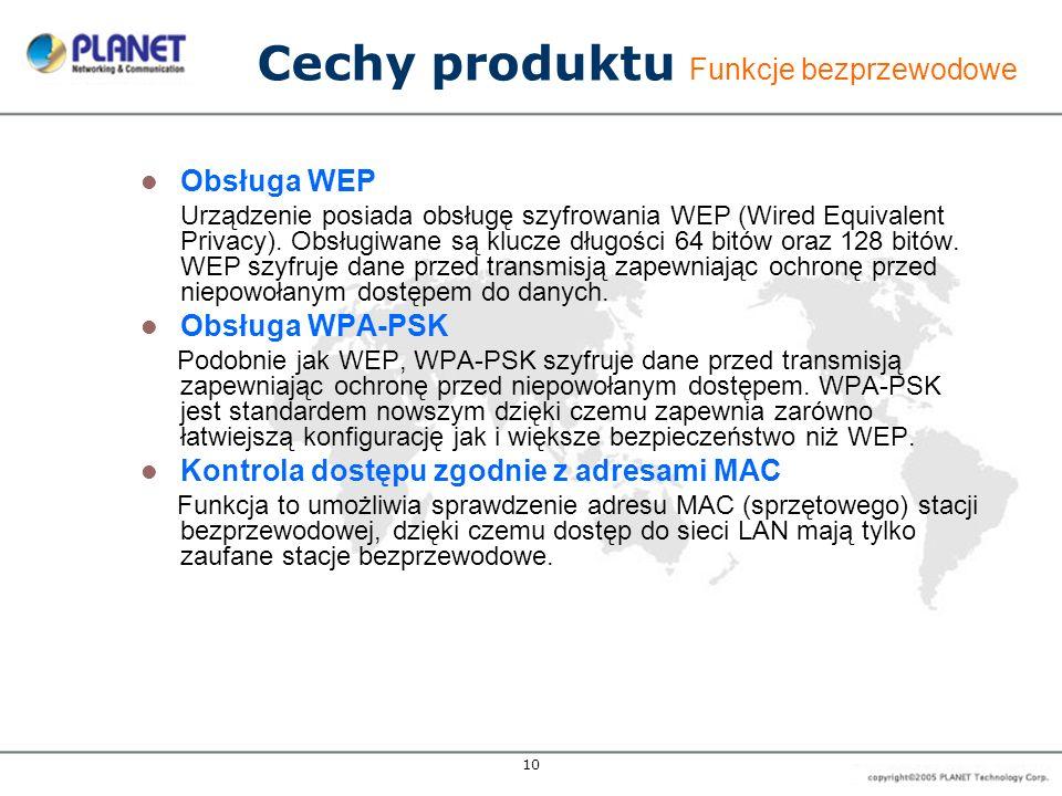 10 Cechy produktu Funkcje bezprzewodowe Obsługa WEP Urządzenie posiada obsługę szyfrowania WEP (Wired Equivalent Privacy).