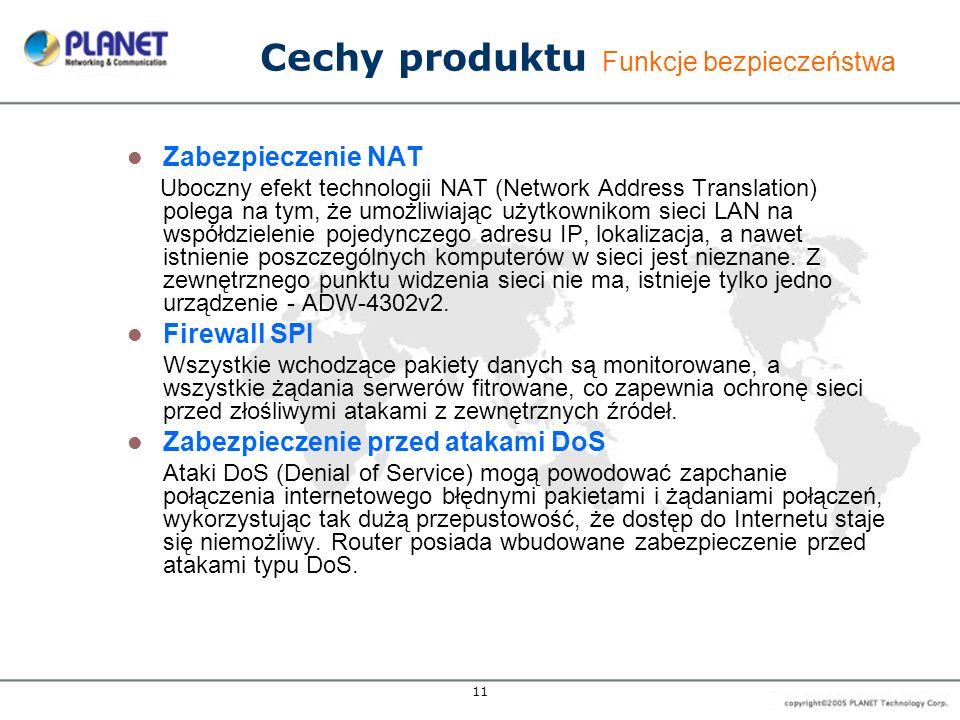 11 Cechy produktu Funkcje bezpieczeństwa Zabezpieczenie NAT Uboczny efekt technologii NAT (Network Address Translation) polega na tym, że umożliwiając