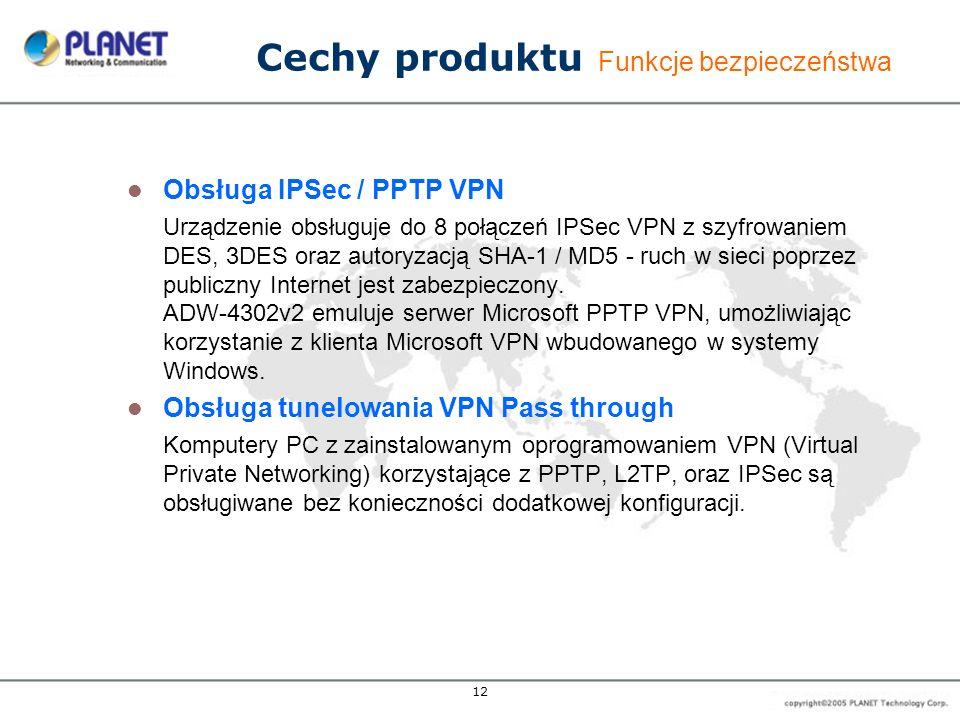 12 Cechy produktu Funkcje bezpieczeństwa Obsługa IPSec / PPTP VPN Urządzenie obsługuje do 8 połączeń IPSec VPN z szyfrowaniem DES, 3DES oraz autoryzac