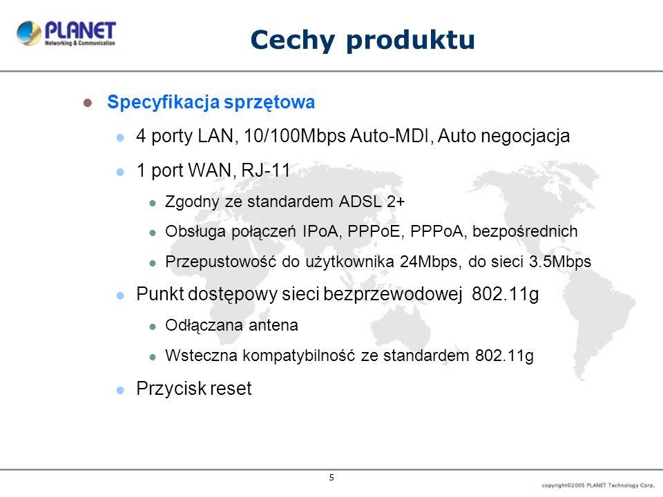 5 Cechy produktu Specyfikacja sprzętowa 4 porty LAN, 10/100Mbps Auto-MDI, Auto negocjacja 1 port WAN, RJ-11 Zgodny ze standardem ADSL 2+ Obsługa połączeń IPoA, PPPoE, PPPoA, bezpośrednich Przepustowość do użytkownika 24Mbps, do sieci 3.5Mbps Punkt dostępowy sieci bezprzewodowej 802.11g Odłączana antena Wsteczna kompatybilność ze standardem 802.11g Przycisk reset