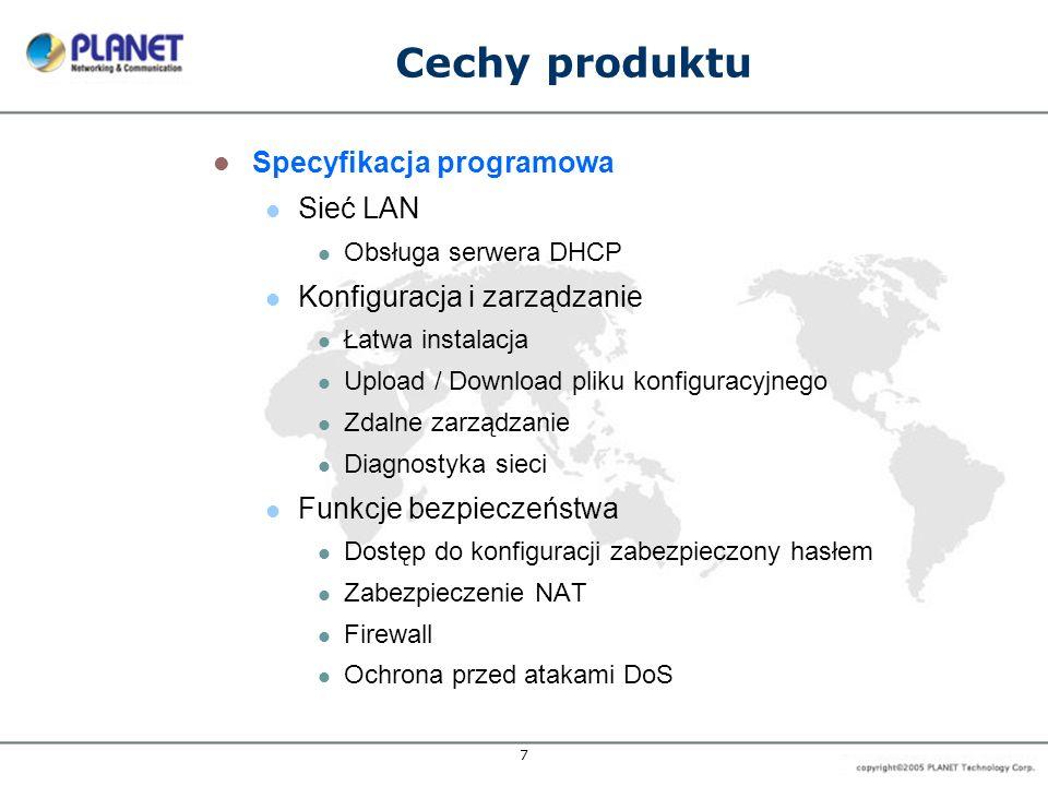 7 Cechy produktu Specyfikacja programowa Sieć LAN Obsługa serwera DHCP Konfiguracja i zarządzanie Łatwa instalacja Upload / Download pliku konfiguracyjnego Zdalne zarządzanie Diagnostyka sieci Funkcje bezpieczeństwa Dostęp do konfiguracji zabezpieczony hasłem Zabezpieczenie NAT Firewall Ochrona przed atakami DoS