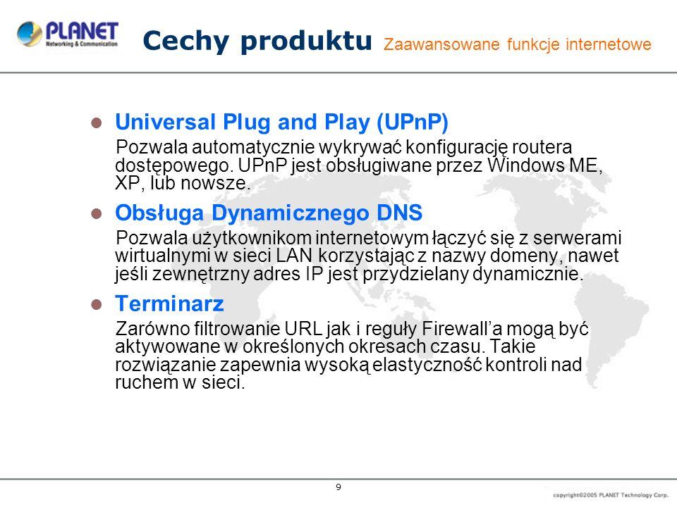 9 Cechy produktu Zaawansowane funkcje internetowe Universal Plug and Play (UPnP) Pozwala automatycznie wykrywać konfigurację routera dostępowego. UPnP