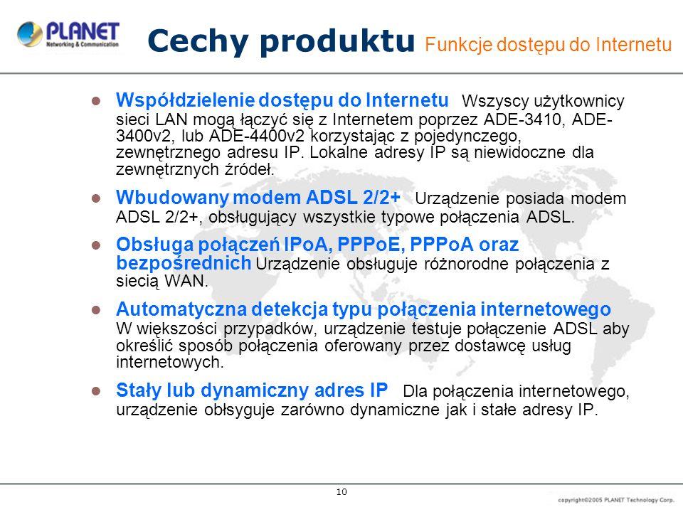 10 Cechy produktu Funkcje dostępu do Internetu Współdzielenie dostępu do Internetu Wszyscy użytkownicy sieci LAN mogą łączyć się z Internetem poprzez