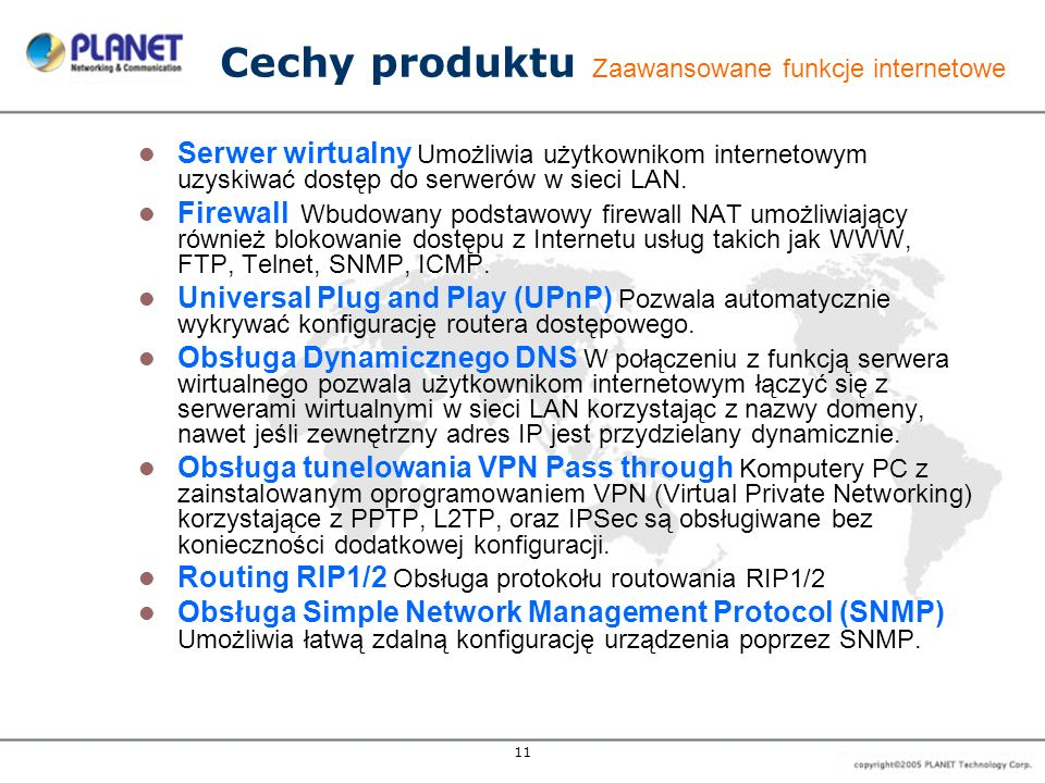 11 Cechy produktu Zaawansowane funkcje internetowe Serwer wirtualny Umożliwia użytkownikom internetowym uzyskiwać dostęp do serwerów w sieci LAN. Fire