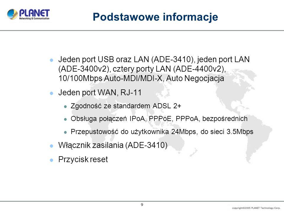 9 Podstawowe informacje Jeden port USB oraz LAN (ADE-3410), jeden port LAN (ADE-3400v2), cztery porty LAN (ADE-4400v2), 10/100Mbps Auto-MDI/MDI-X, Auto Negocjacja Jeden port WAN, RJ-11 Zgodność ze standardem ADSL 2+ Obsługa połączeń IPoA, PPPoE, PPPoA, bezpośrednich Przepustowość do użytkownika 24Mbps, do sieci 3.5Mbps Włącznik zasilania (ADE-3410) Przycisk reset