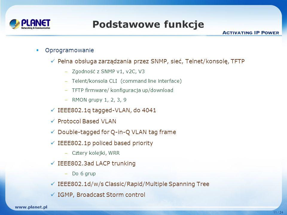 www.planet.pl 11 / 24 Podstawowe funkcje Oprogramowanie Pełna obsługa zarządzania przez SNMP, sieć, Telnet/konsolę, TFTP – Zgodność z SNMP v1, v2C, V3 – Telent/konsola CLI (command line interface) – TFTP firmware/ konfiguracja up/download – RMON grupy 1, 2, 3, 9 IEEE802.1q tagged-VLAN, do 4041 Protocol Based VLAN Double-tagged for Q-in-Q VLAN tag frame IEEE802.1p policed based priority – Cztery kolejki, WRR IEEE802.3ad LACP trunking – Do 6 grup IEEE802.1d/w/s Classic/Rapid/Multiple Spanning Tree IGMP, Broadcast Storm control