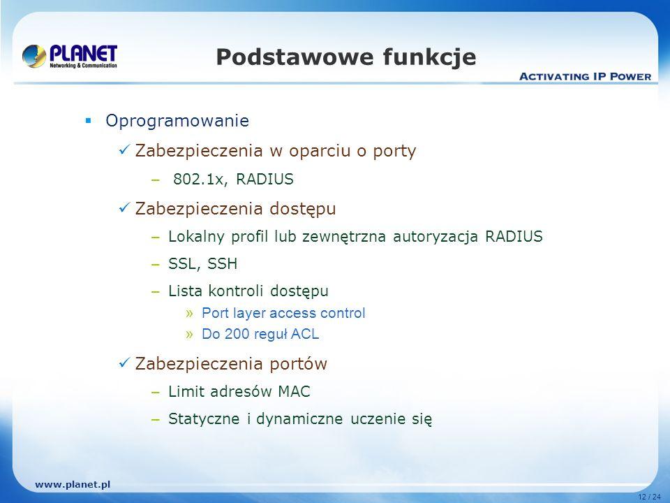 www.planet.pl 12 / 24 Podstawowe funkcje Oprogramowanie Zabezpieczenia w oparciu o porty – 802.1x, RADIUS Zabezpieczenia dostępu – Lokalny profil lub zewnętrzna autoryzacja RADIUS – SSL, SSH – Lista kontroli dostępu » Port layer access control » Do 200 reguł ACL Zabezpieczenia portów – Limit adresów MAC – Statyczne i dynamiczne uczenie się