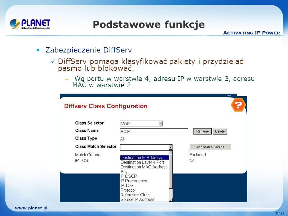www.planet.pl 16 / 24 Podstawowe funkcje Zabezpieczenie DiffServ DiffServ pomaga klasyfikować pakiety i przydzielać pasmo lub blokować.