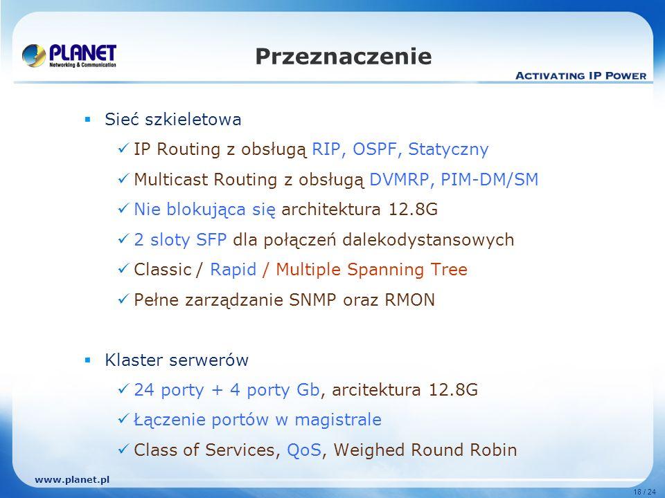 www.planet.pl 18 / 24 Sieć szkieletowa IP Routing z obsługą RIP, OSPF, Statyczny Multicast Routing z obsługą DVMRP, PIM-DM/SM Nie blokująca się architektura 12.8G 2 sloty SFP dla połączeń dalekodystansowych Classic / Rapid / Multiple Spanning Tree Pełne zarządzanie SNMP oraz RMON Klaster serwerów 24 porty + 4 porty Gb, arcitektura 12.8G Łączenie portów w magistrale Class of Services, QoS, Weighed Round Robin Przeznaczenie